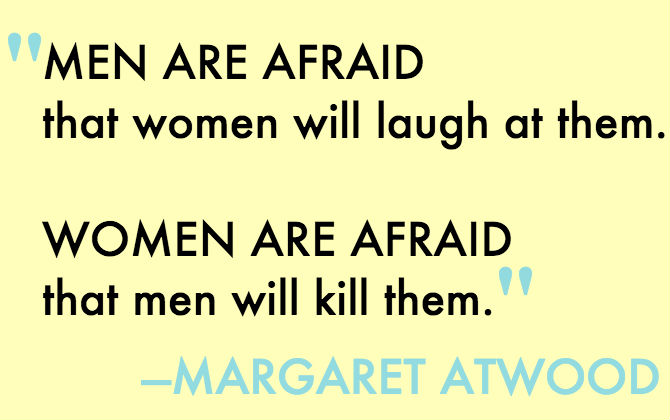 "a margaret atwood quote: ""men are afraid that women will laugh at them. Women are afraid that men will kill them."""