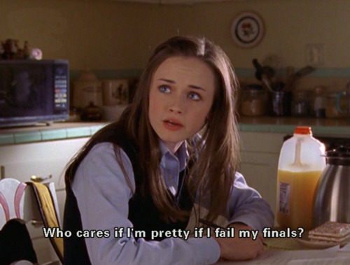 "Rory Gilmore saying ""What does it matter if I'm pretty if I don't pass my finals?"""